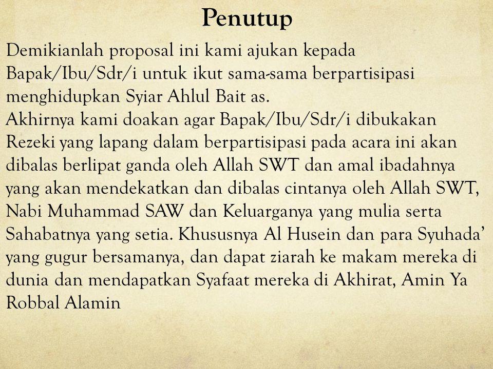 Penutup Demikianlah proposal ini kami ajukan kepada Bapak/Ibu/Sdr/i untuk ikut sama-sama berpartisipasi menghidupkan Syiar Ahlul Bait as.