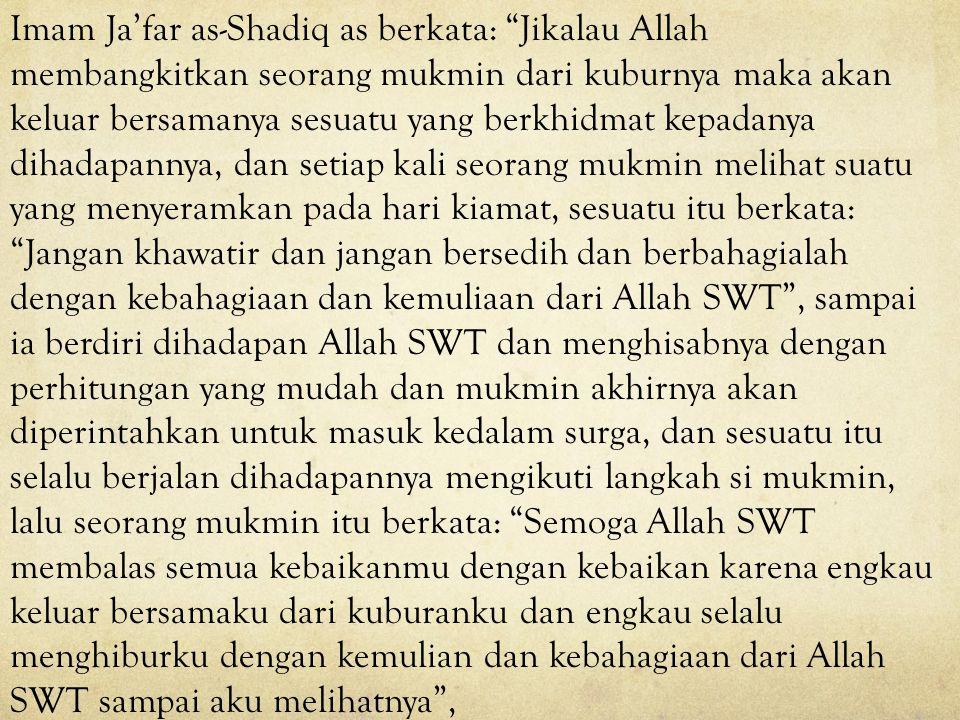Imam Ja'far as-Shadiq as berkata: Jikalau Allah membangkitkan seorang mukmin dari kuburnya maka akan keluar bersamanya sesuatu yang berkhidmat kepadanya dihadapannya, dan setiap kali seorang mukmin melihat suatu yang menyeramkan pada hari kiamat, sesuatu itu berkata: Jangan khawatir dan jangan bersedih dan berbahagialah dengan kebahagiaan dan kemuliaan dari Allah SWT , sampai ia berdiri dihadapan Allah SWT dan menghisabnya dengan perhitungan yang mudah dan mukmin akhirnya akan diperintahkan untuk masuk kedalam surga, dan sesuatu itu selalu berjalan dihadapannya mengikuti langkah si mukmin, lalu seorang mukmin itu berkata: Semoga Allah SWT membalas semua kebaikanmu dengan kebaikan karena engkau keluar bersamaku dari kuburanku dan engkau selalu menghiburku dengan kemulian dan kebahagiaan dari Allah SWT sampai aku melihatnya ,