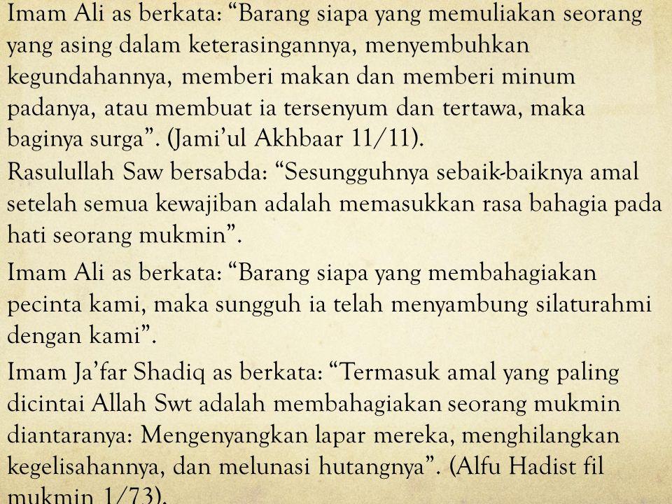 Imam Ali as berkata: Barang siapa yang memuliakan seorang yang asing dalam keterasingannya, menyembuhkan kegundahannya, memberi makan dan memberi minum padanya, atau membuat ia tersenyum dan tertawa, maka baginya surga . (Jami'ul Akhbaar 11/11).