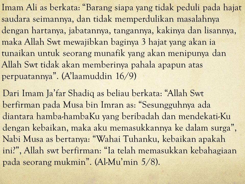 Imam Ali as berkata: Barang siapa yang tidak peduli pada hajat saudara seimannya, dan tidak memperdulikan masalahnya dengan hartanya, jabatannya, tangannya, kakinya dan lisannya, maka Allah Swt mewajibkan baginya 3 hajat yang akan ia tunaikan untuk seorang munafik yang akan menipunya dan Allah Swt tidak akan memberinya pahala apapun atas perpuatannya . (A'laamuddin 16/9)