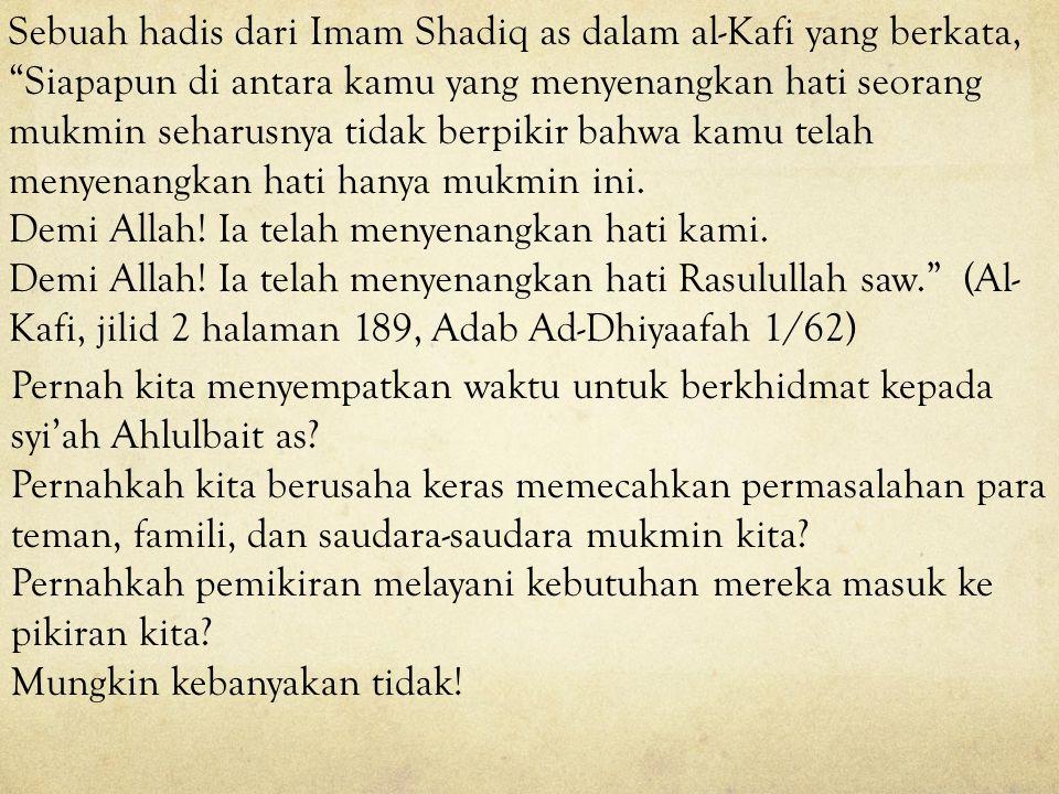 Sebuah hadis dari Imam Shadiq as dalam al-Kafi yang berkata, Siapapun di antara kamu yang menyenangkan hati seorang mukmin seharusnya tidak berpikir bahwa kamu telah menyenangkan hati hanya mukmin ini.
