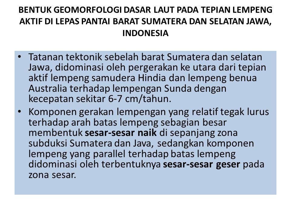 BENTUK GEOMORFOLOGI DASAR LAUT PADA TEPIAN LEMPENG AKTIF DI LEPAS PANTAI BARAT SUMATERA DAN SELATAN JAWA, INDONESIA