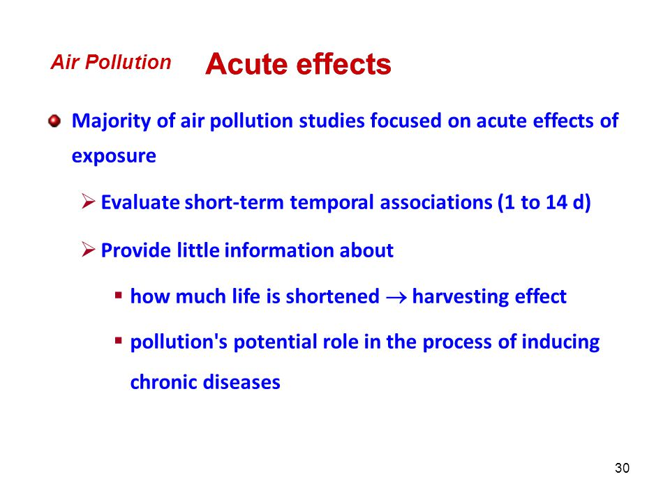 Air Pollution Acute effects. Majority of air pollution studies focused on acute effects of exposure.