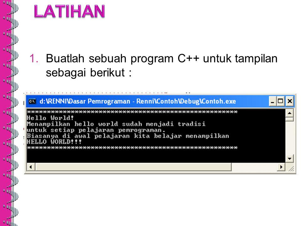 LATIHAN Buatlah sebuah program C++ untuk tampilan sebagai berikut :