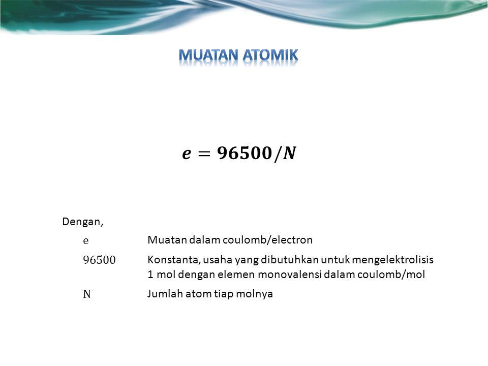 𝒆=𝟗𝟔𝟓𝟎𝟎/𝑵 Muatan atomik Dengan, e Muatan dalam coulomb/electron 96500