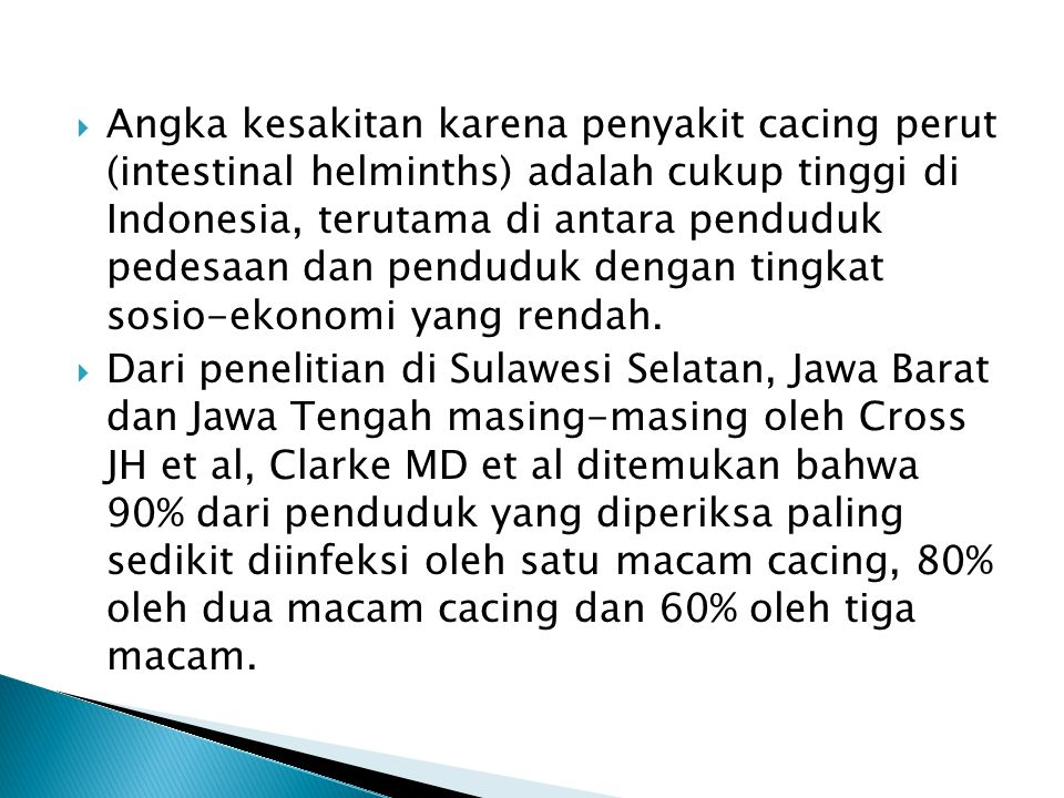 Angka kesakitan karena penyakit cacing perut (intestinal helminths) adalah cukup tinggi di Indonesia, terutama di antara penduduk pedesaan dan penduduk dengan tingkat sosio-ekonomi yang rendah.