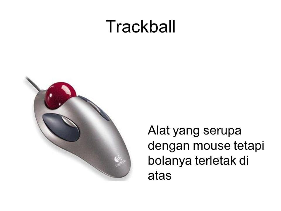 Trackball Alat yang serupa dengan mouse tetapi bolanya terletak di atas