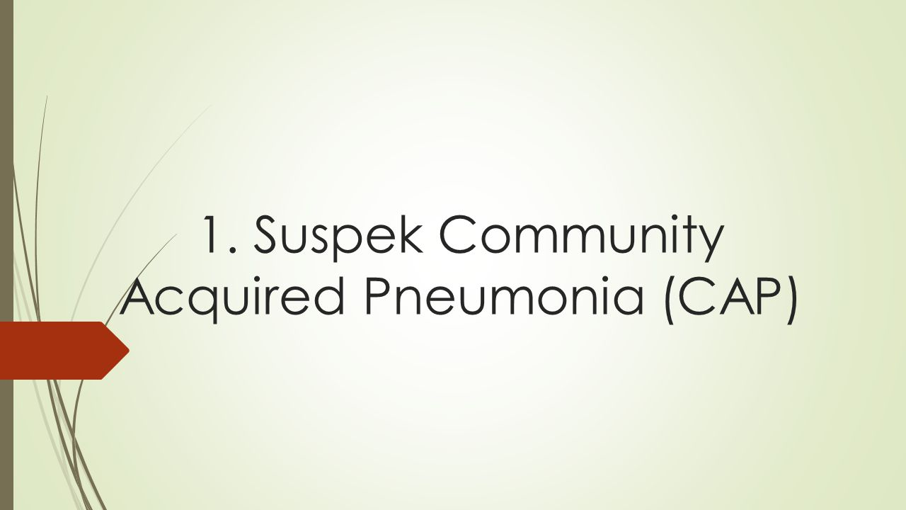 1. Suspek Community Acquired Pneumonia (CAP)