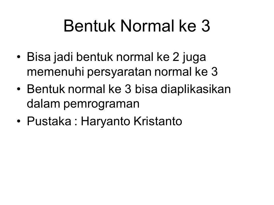 Bentuk Normal ke 3 Bisa jadi bentuk normal ke 2 juga memenuhi persyaratan normal ke 3. Bentuk normal ke 3 bisa diaplikasikan dalam pemrograman.