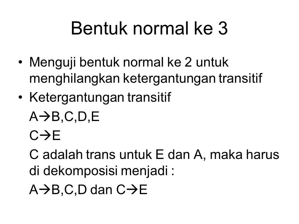 Bentuk normal ke 3 Menguji bentuk normal ke 2 untuk menghilangkan ketergantungan transitif. Ketergantungan transitif.