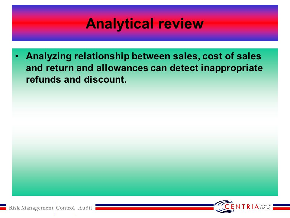 Analytical review Analyzing relationship between sales, cost of sales and return and allowances can detect inappropriate refunds and discount.