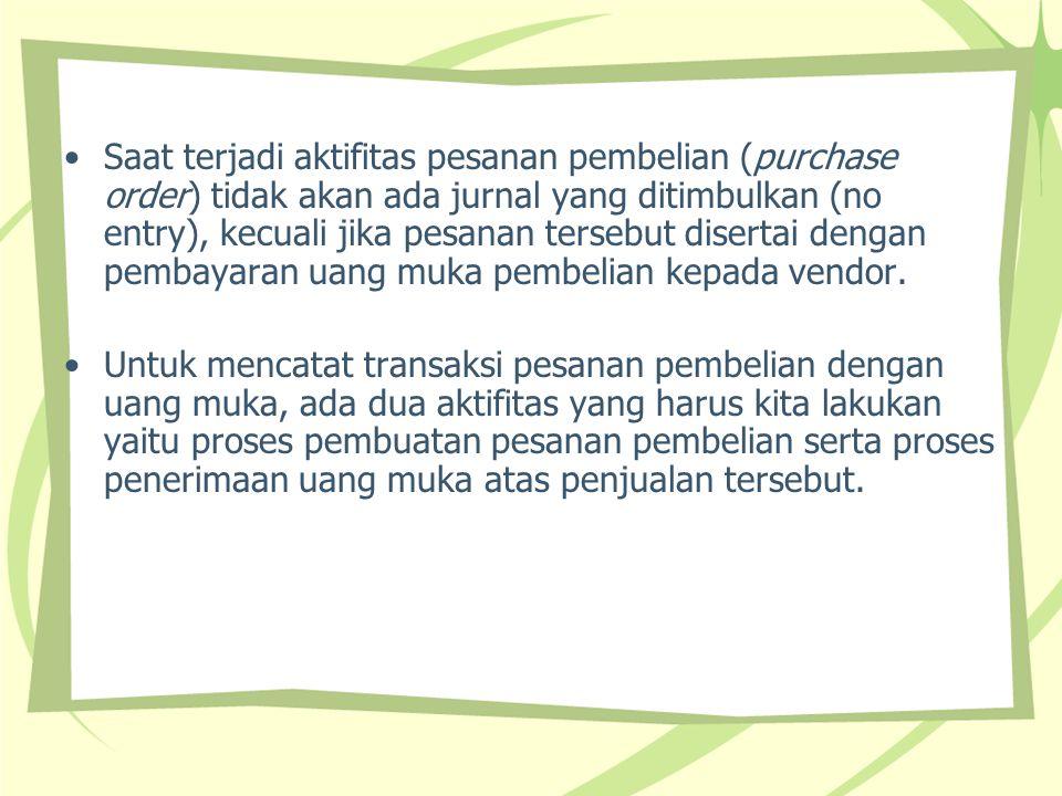 Saat terjadi aktifitas pesanan pembelian (purchase order) tidak akan ada jurnal yang ditimbulkan (no entry), kecuali jika pesanan tersebut disertai dengan pembayaran uang muka pembelian kepada vendor.