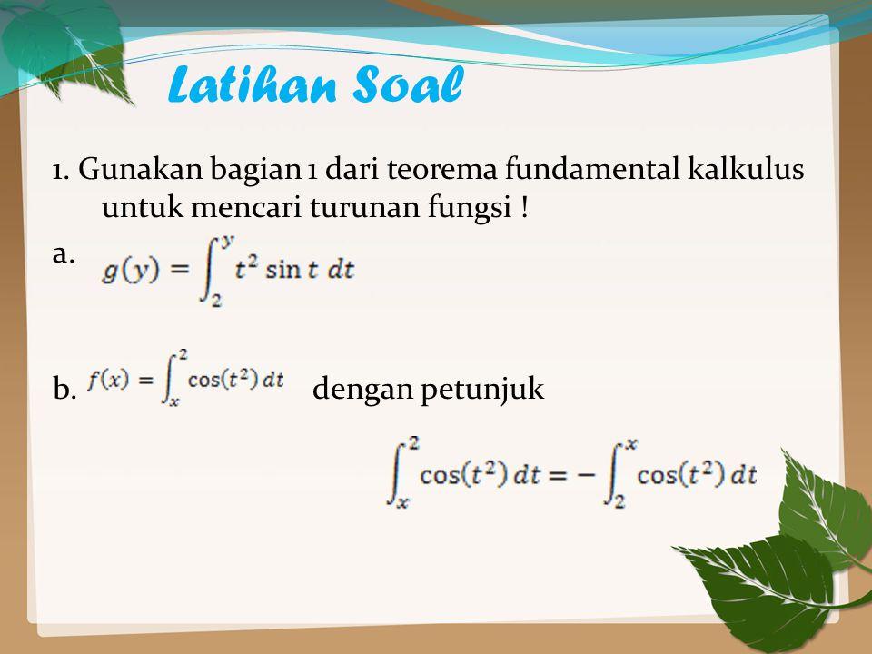 Latihan Soal 1. Gunakan bagian 1 dari teorema fundamental kalkulus untuk mencari turunan fungsi ! a.