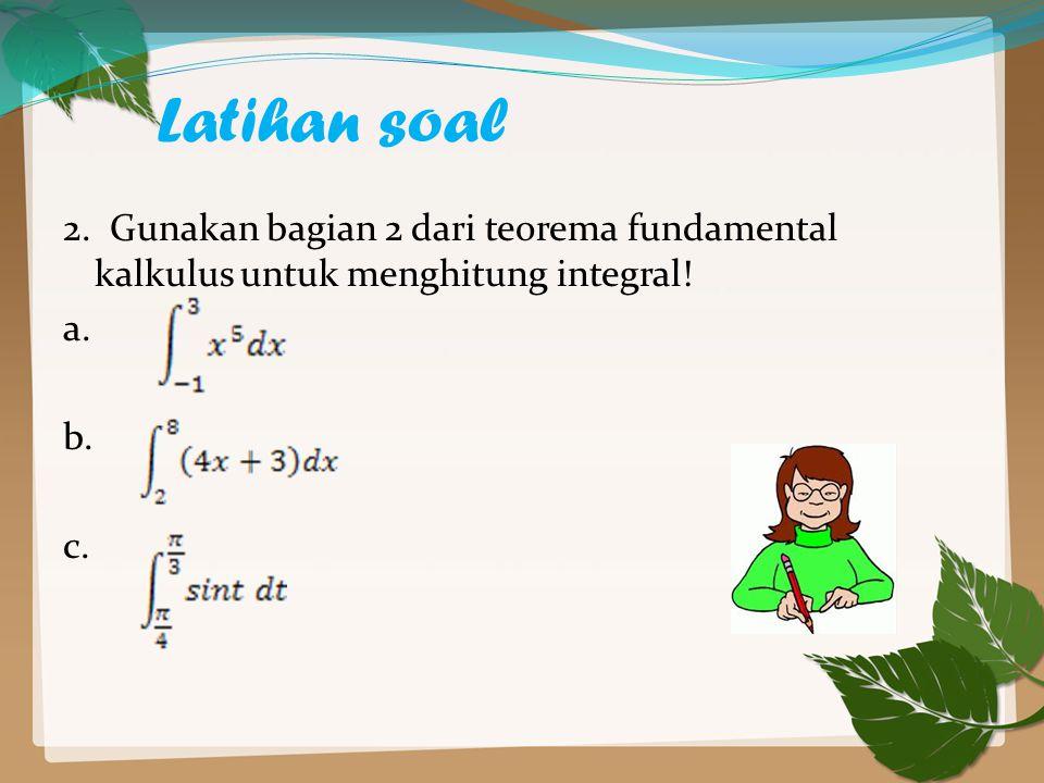 Latihan soal 2. Gunakan bagian 2 dari teorema fundamental kalkulus untuk menghitung integral.