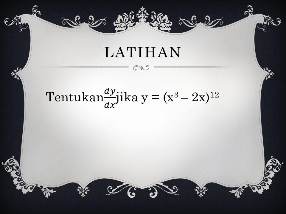 LATIHAN Tentukan 𝑑𝑦 𝑑𝑥 jika y = (x3 – 2x)12
