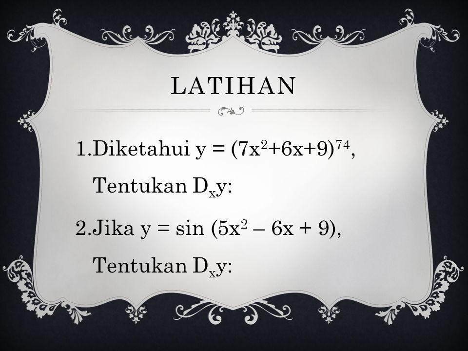 LATIHAN Diketahui y = (7x2+6x+9)74, Tentukan Dxy: