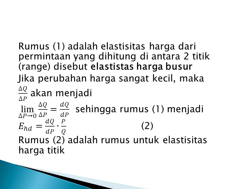 Rumus (1) adalah elastisitas harga dari permintaan yang dihitung di antara 2 titik (range) disebut elastistas harga busur Jika perubahan harga sangat kecil, maka ∆𝑄 ∆𝑃 akan menjadi lim ∆𝑃→0 ∆𝑄 ∆𝑃 = 𝑑𝑄 𝑑𝑃 sehingga rumus (1) menjadi 𝐸 ℎ𝑑 = 𝑑𝑄 𝑑𝑃 ∙ 𝑃 𝑄 (2) Rumus (2) adalah rumus untuk elastisitas harga titik