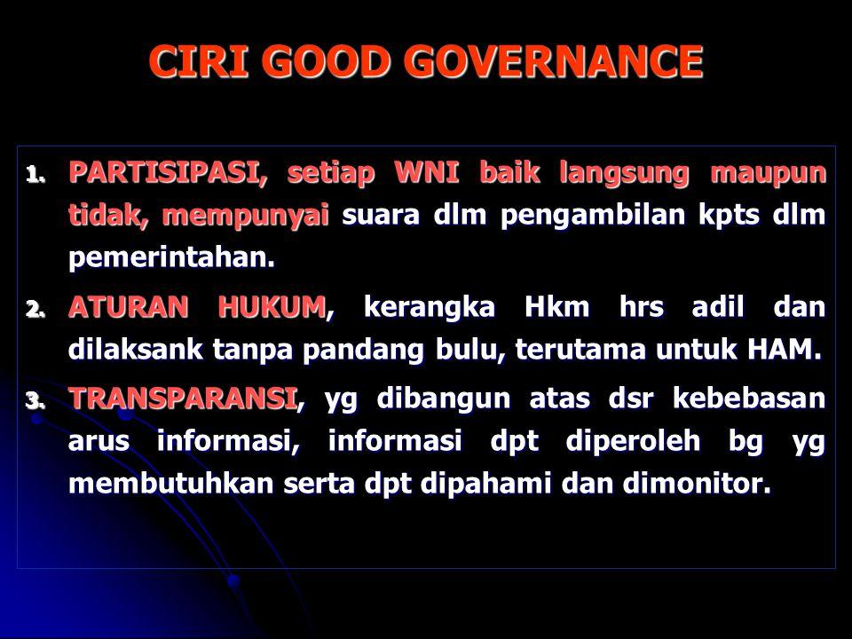 CIRI GOOD GOVERNANCE PARTISIPASI, setiap WNI baik langsung maupun tidak, mempunyai suara dlm pengambilan kpts dlm pemerintahan.