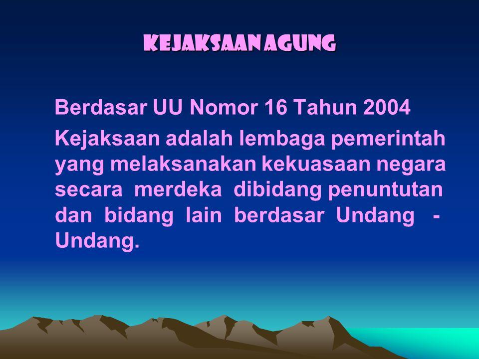 KEJAKSAAN AGUNG Berdasar UU Nomor 16 Tahun 2004.