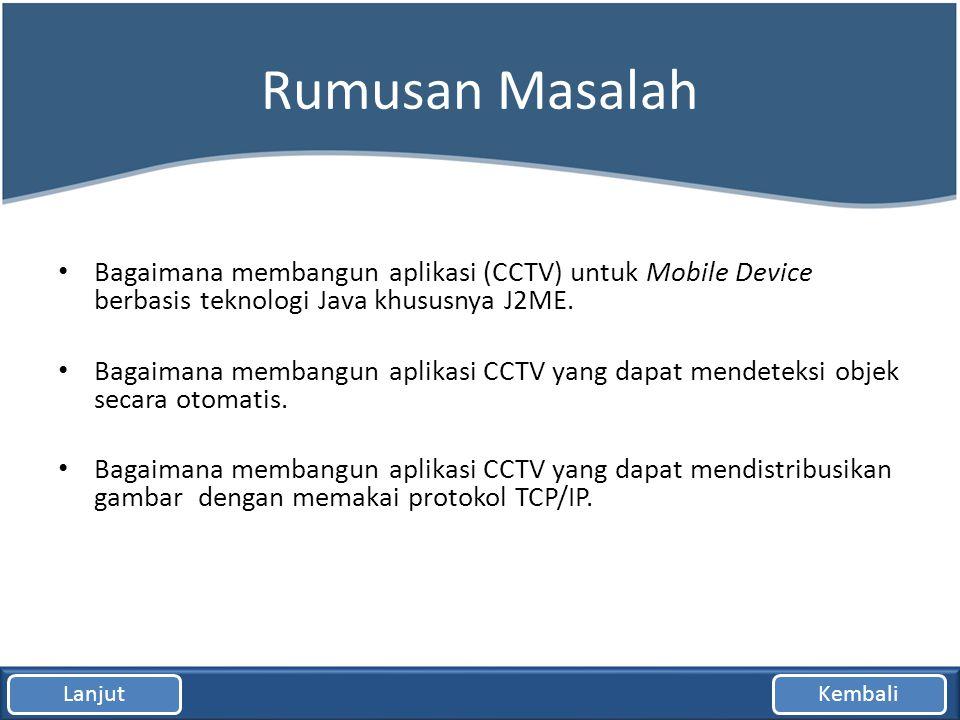 Rumusan Masalah Bagaimana membangun aplikasi (CCTV) untuk Mobile Device berbasis teknologi Java khususnya J2ME.
