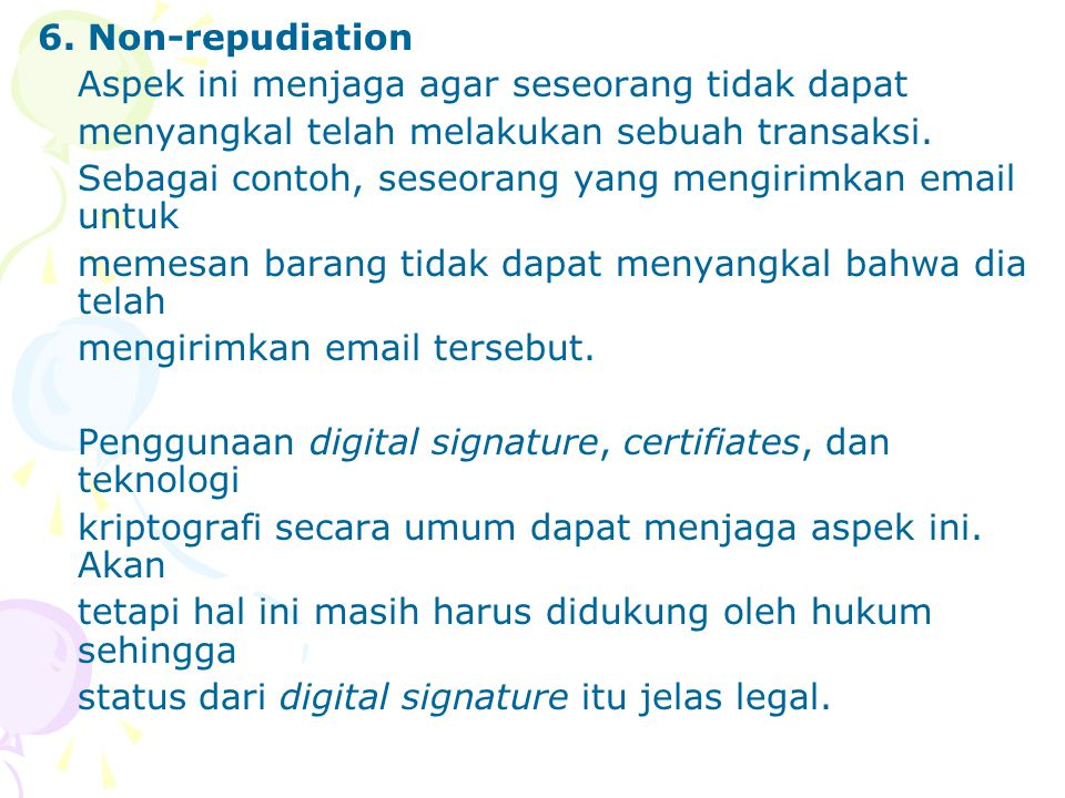 6. Non-repudiation Aspek ini menjaga agar seseorang tidak dapat. menyangkal telah melakukan sebuah transaksi.