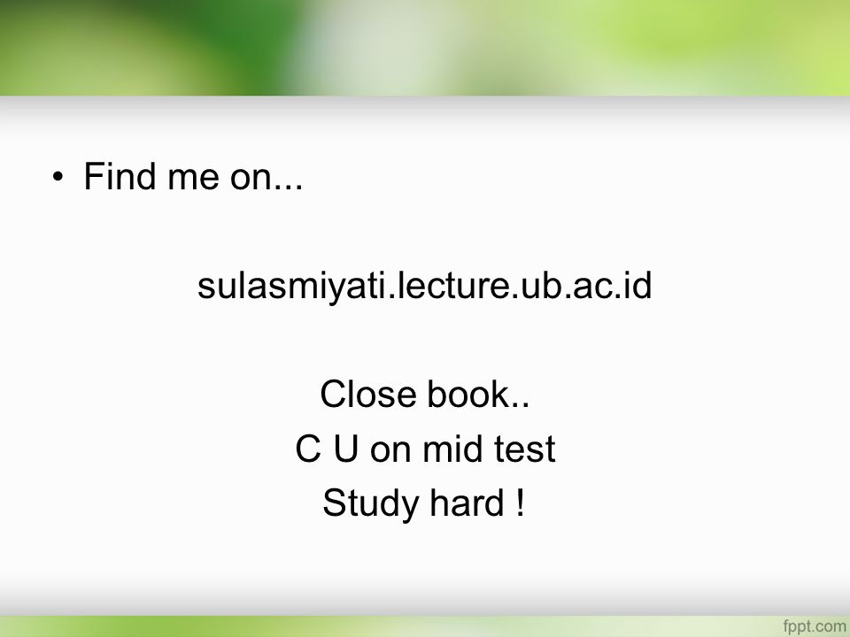 Find me on... sulasmiyati.lecture.ub.ac.id Close book.. C U on mid test Study hard !