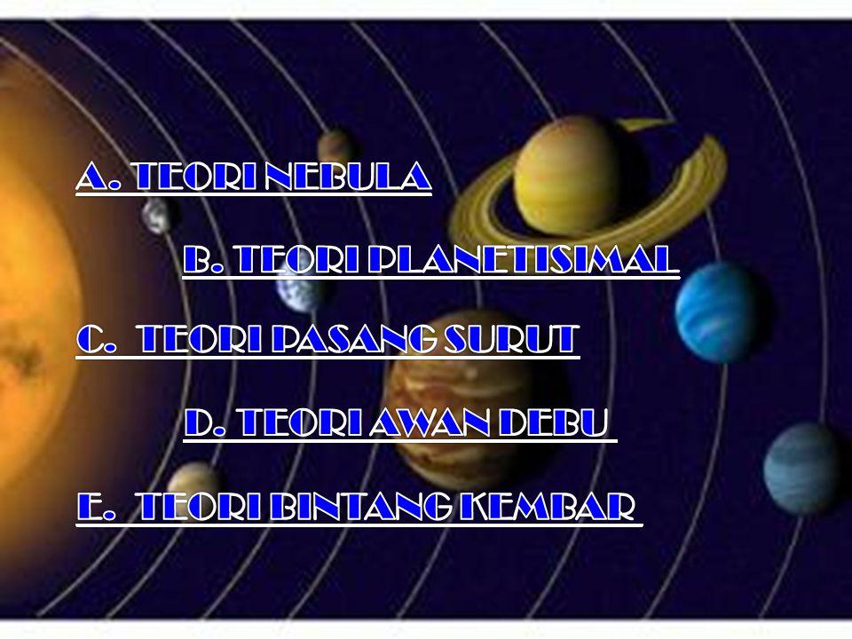 A. TEORI NEBULA B. TEORI PLANETISIMAL. C. TEORI PASANG SURUT.