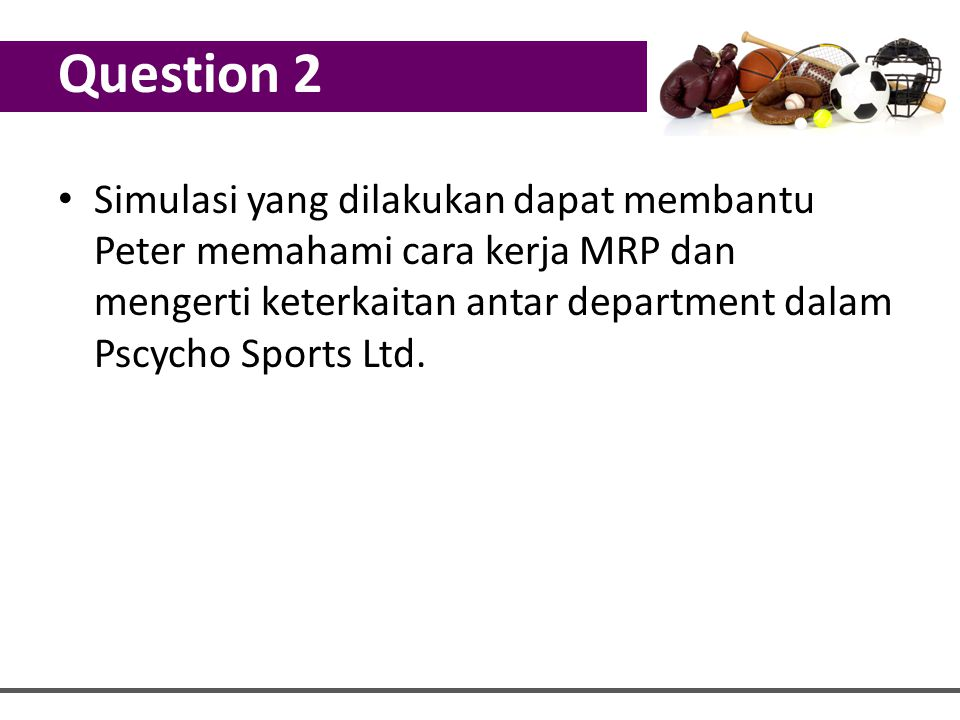 Question 2 Simulasi yang dilakukan dapat membantu Peter memahami cara kerja MRP dan mengerti keterkaitan antar department dalam Pscycho Sports Ltd.