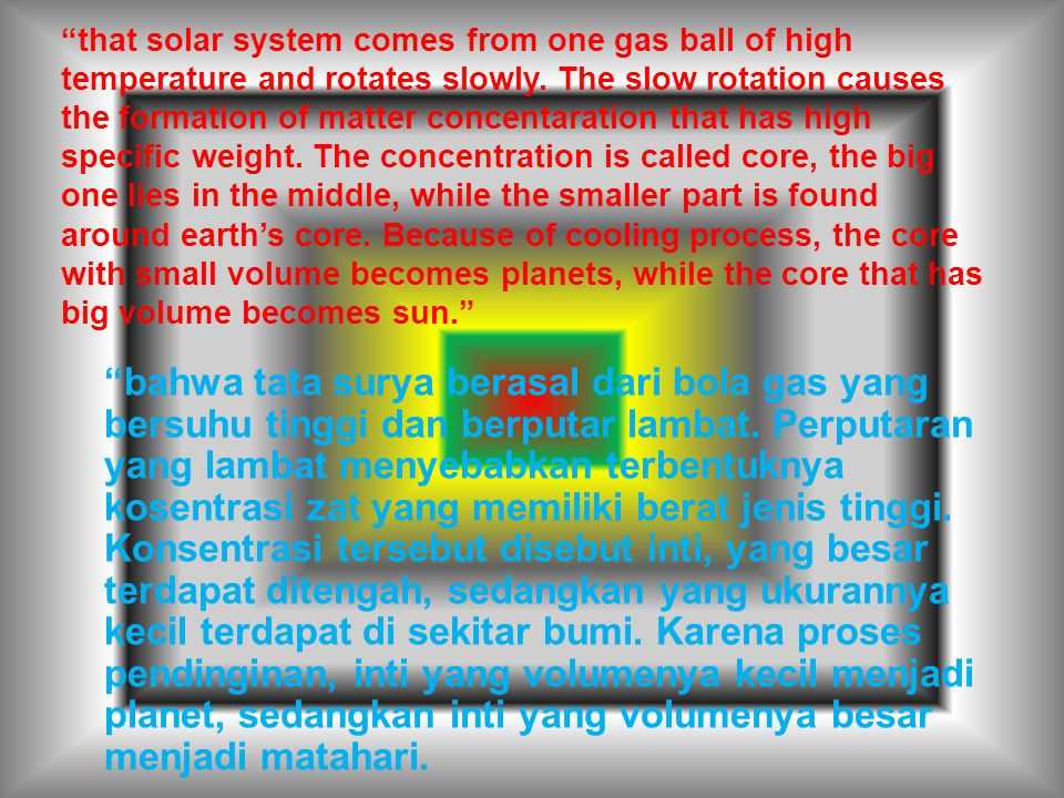 that solar system comes from one gas ball of high temperature and rotates slowly. The slow rotation causes the formation of matter concentaration that has high specific weight. The concentration is called core, the big one lies in the middle, while the smaller part is found around earth's core. Because of cooling process, the core with small volume becomes planets, while the core that has big volume becomes sun.