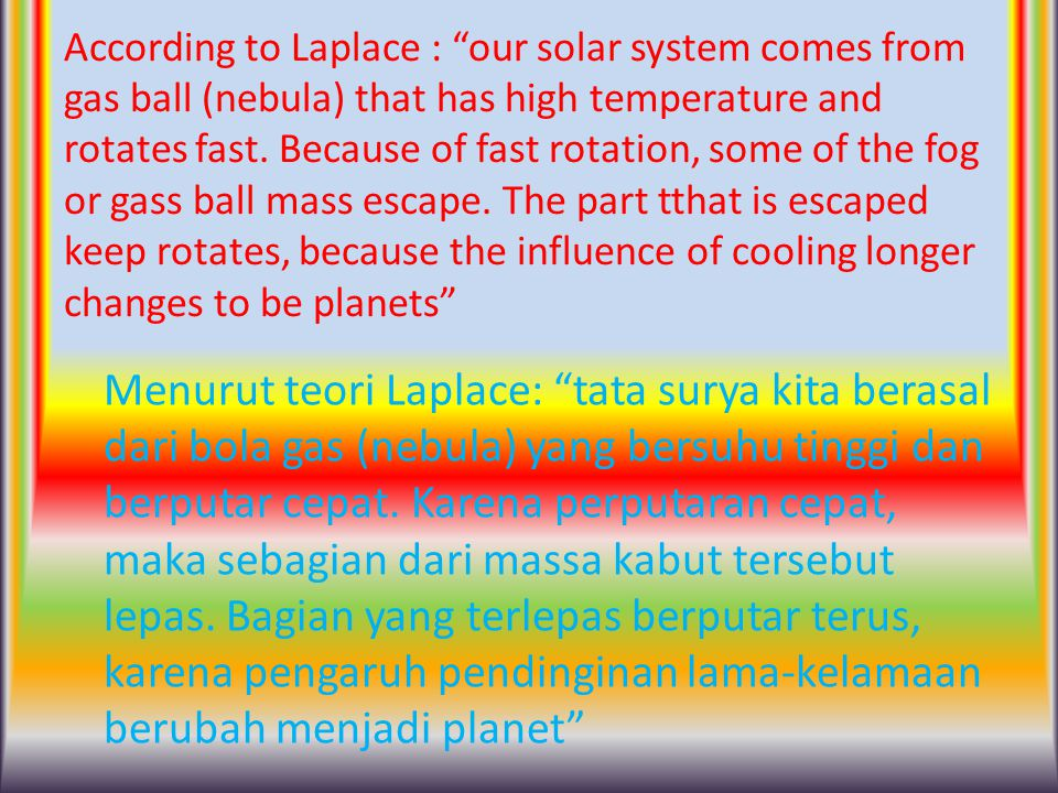 According to Laplace : our solar system comes from gas ball (nebula) that has high temperature and rotates fast. Because of fast rotation, some of the fog or gass ball mass escape. The part tthat is escaped keep rotates, because the influence of cooling longer changes to be planets