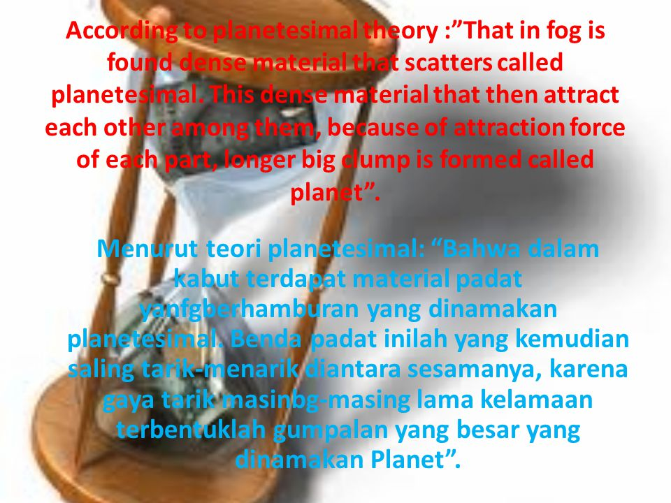 According to planetesimal theory : That in fog is found dense material that scatters called planetesimal. This dense material that then attract each other among them, because of attraction force of each part, longer big clump is formed called planet .