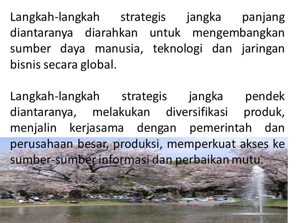 Langkah-langkah strategis jangka panjang diantaranya diarahkan untuk mengembangkan sumber daya manusia, teknologi dan jaringan bisnis secara global.