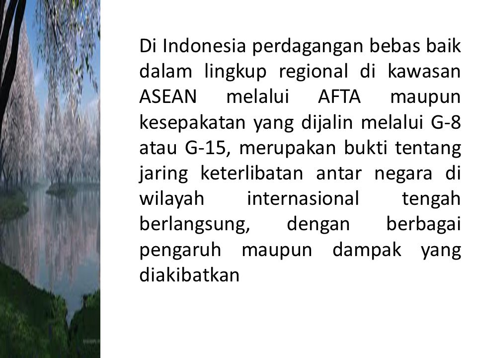 Di Indonesia perdagangan bebas baik dalam lingkup regional di kawasan ASEAN melalui AFTA maupun kesepakatan yang dijalin melalui G-8 atau G-15, merupakan bukti tentang jaring keterlibatan antar negara di wilayah internasional tengah berlangsung, dengan berbagai pengaruh maupun dampak yang diakibatkan
