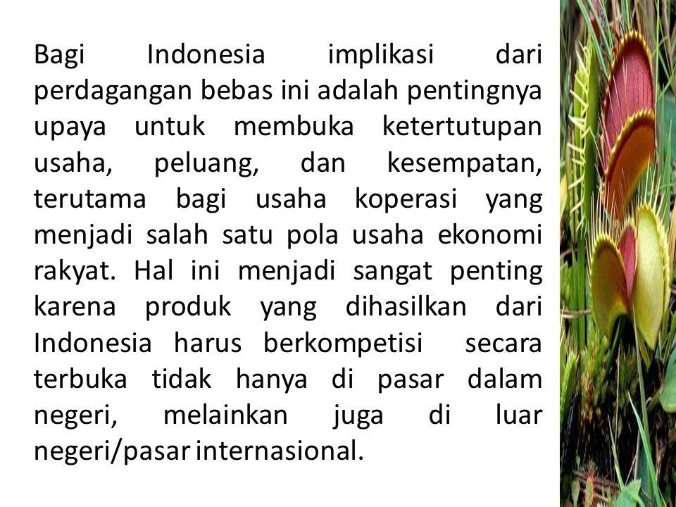 Bagi Indonesia implikasi dari perdagangan bebas ini adalah pentingnya upaya untuk membuka ketertutupan usaha, peluang, dan kesempatan, terutama bagi usaha koperasi yang menjadi salah satu pola usaha ekonomi rakyat.