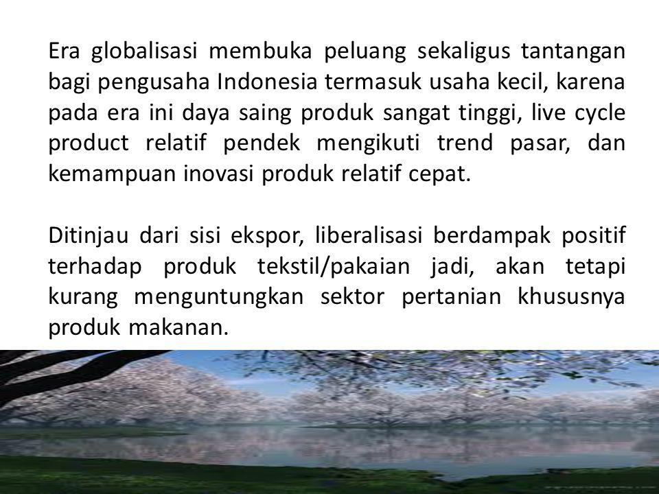 Era globalisasi membuka peluang sekaligus tantangan bagi pengusaha Indonesia termasuk usaha kecil, karena pada era ini daya saing produk sangat tinggi, live cycle product relatif pendek mengikuti trend pasar, dan kemampuan inovasi produk relatif cepat.