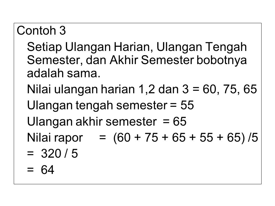 Contoh 3 Setiap Ulangan Harian, Ulangan Tengah Semester, dan Akhir Semester bobotnya adalah sama. Nilai ulangan harian 1,2 dan 3 = 60, 75, 65.