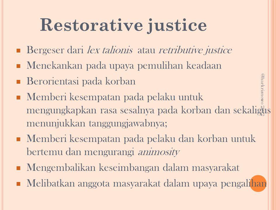 Restorative justice Bergeser dari lex talionis atau retributive justice. Menekankan pada upaya pemulihan keadaan.