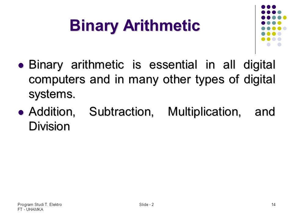 Binary Arithmetic Binary arithmetic is essential in all digital computers and in many other types of digital systems.
