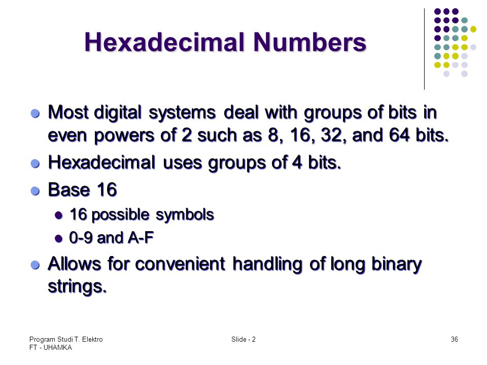 Hexadecimal Numbers Most digital systems deal with groups of bits in even powers of 2 such as 8, 16, 32, and 64 bits.