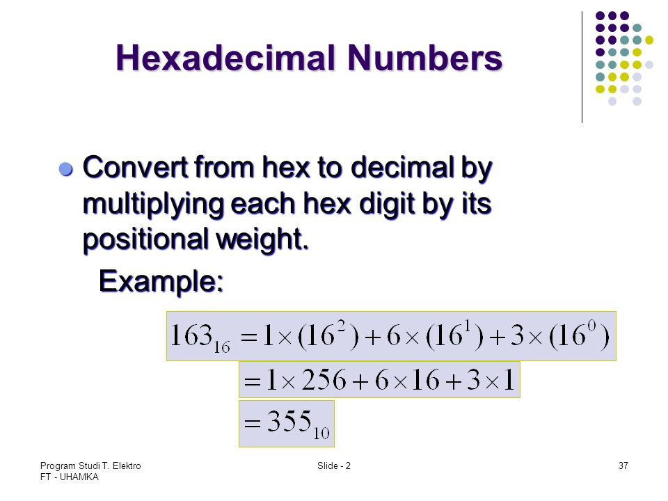 Hexadecimal Numbers Convert from hex to decimal by multiplying each hex digit by its positional weight.