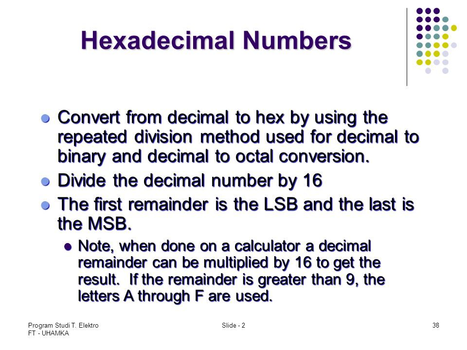 Hexadecimal Numbers Convert from decimal to hex by using the repeated division method used for decimal to binary and decimal to octal conversion.