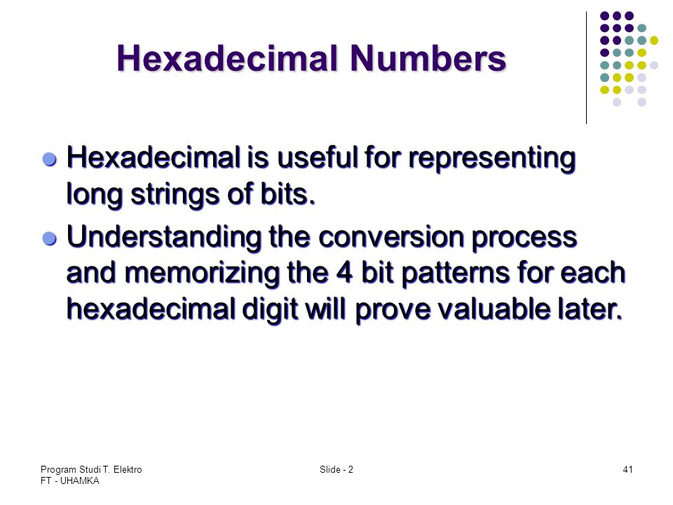 Hexadecimal Numbers Hexadecimal is useful for representing long strings of bits.