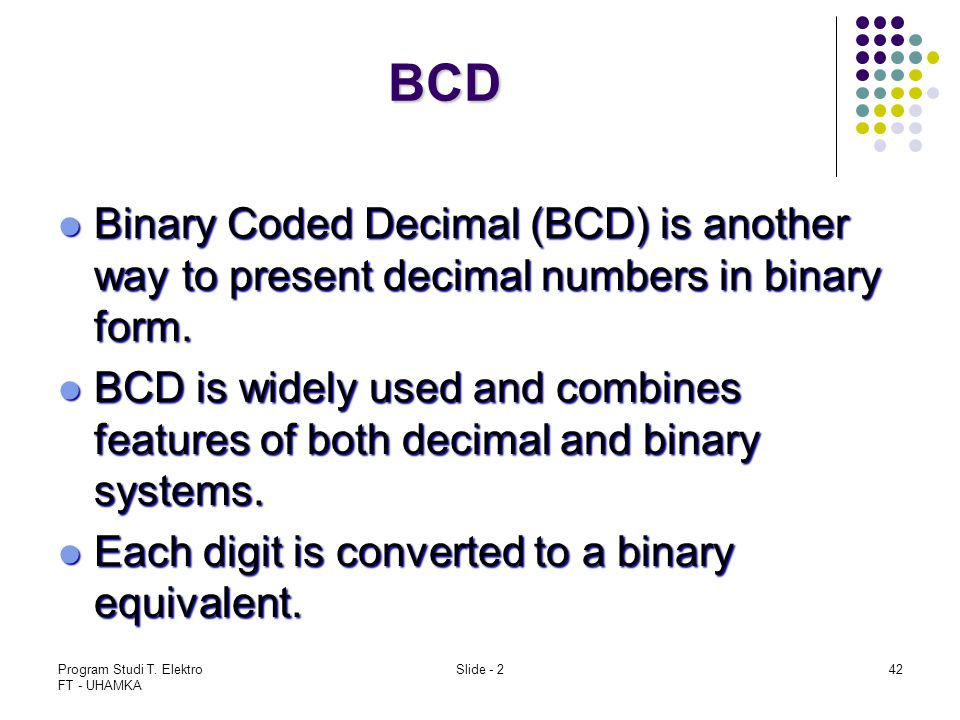 BCD Binary Coded Decimal (BCD) is another way to present decimal numbers in binary form.