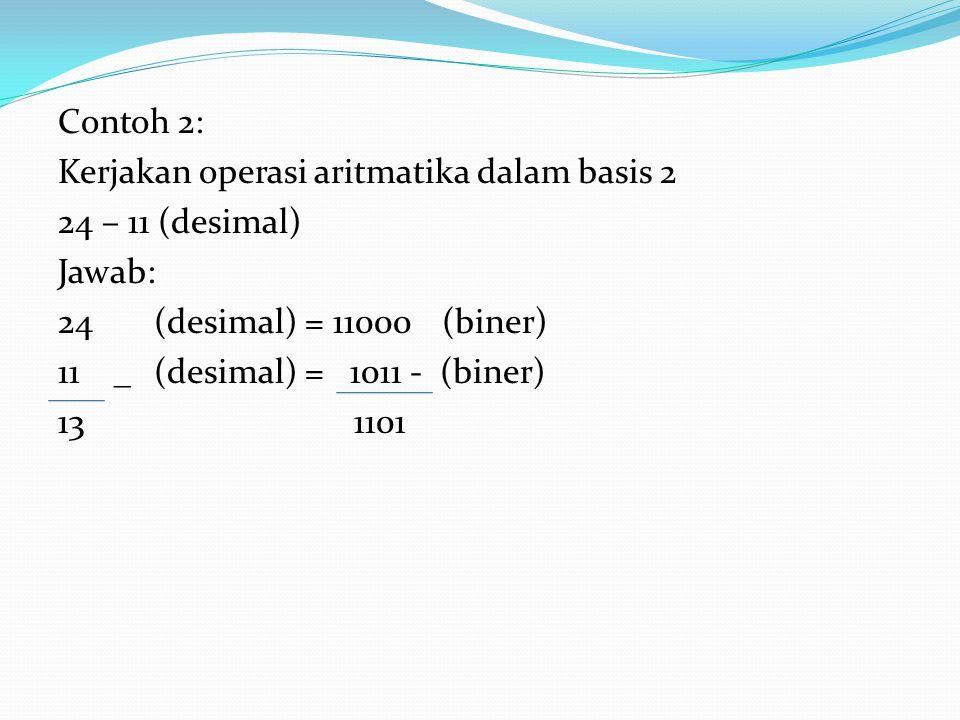 Contoh 2: Kerjakan operasi aritmatika dalam basis 2 24 – 11 (desimal) Jawab: 24 (desimal) = 11000 (biner) 11 _ (desimal) = 1011 - (biner) 13 1101