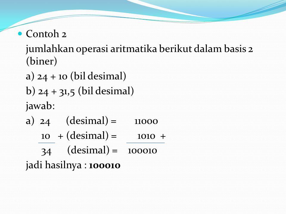 Contoh 2 jumlahkan operasi aritmatika berikut dalam basis 2 (biner) a) 24 + 10 (bil desimal) b) 24 + 31,5 (bil desimal)