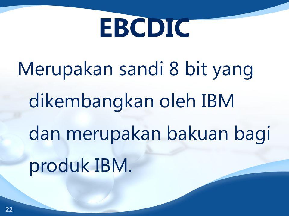 EBCDIC Merupakan sandi 8 bit yang dikembangkan oleh IBM dan merupakan bakuan bagi produk IBM.