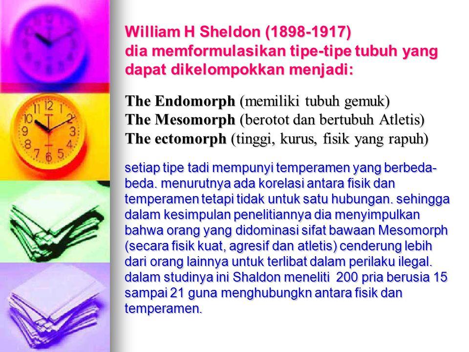 William H Sheldon (1898-1917) dia memformulasikan tipe-tipe tubuh yang dapat dikelompokkan menjadi: The Endomorph (memiliki tubuh gemuk) The Mesomorph (berotot dan bertubuh Atletis) The ectomorph (tinggi, kurus, fisik yang rapuh) setiap tipe tadi mempunyi temperamen yang berbeda-beda.