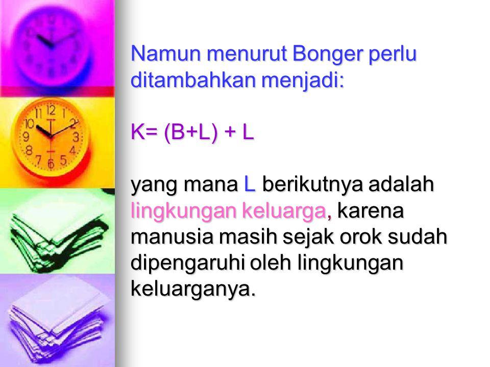 Namun menurut Bonger perlu ditambahkan menjadi: K= (B+L) + L yang mana L berikutnya adalah lingkungan keluarga, karena manusia masih sejak orok sudah dipengaruhi oleh lingkungan keluarganya.