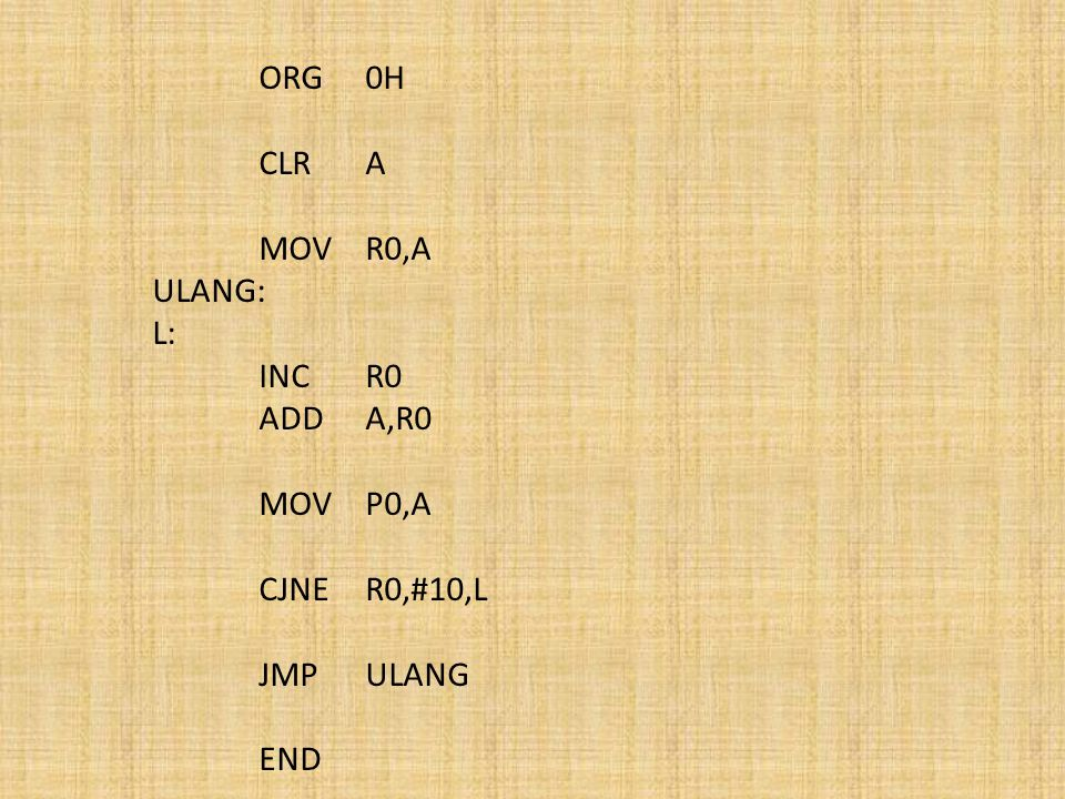 CLR A MOV R0,A ULANG: L: INC R0 ADD A,R0 MOV P0,A CJNE R0,#10,L