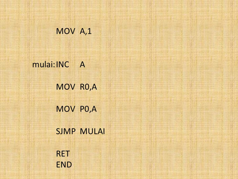 MOV A,1 mulai: INC A MOV R0,A MOV P0,A SJMP MULAI RET END